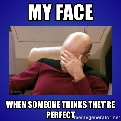 my-face-when-someone-thinks-theyre-perfect